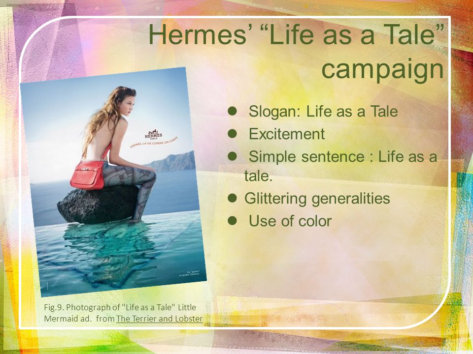 Hermes Life as a Tale campaign Slogan: Life as a Tale Excitement Simple sentence : Life as a tale. Glittering generalities Use of color Fig.9. Photogr
