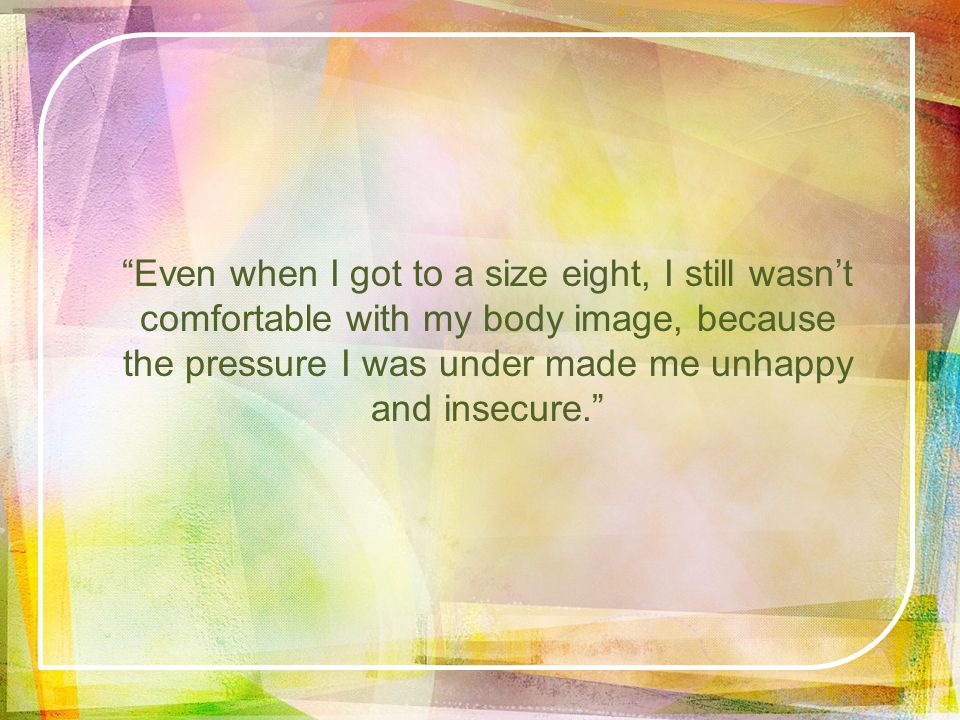 Even when I got to a size eight, I still wasnt comfortable with my body image, because the pressure I was under made me unhappy and insecure.