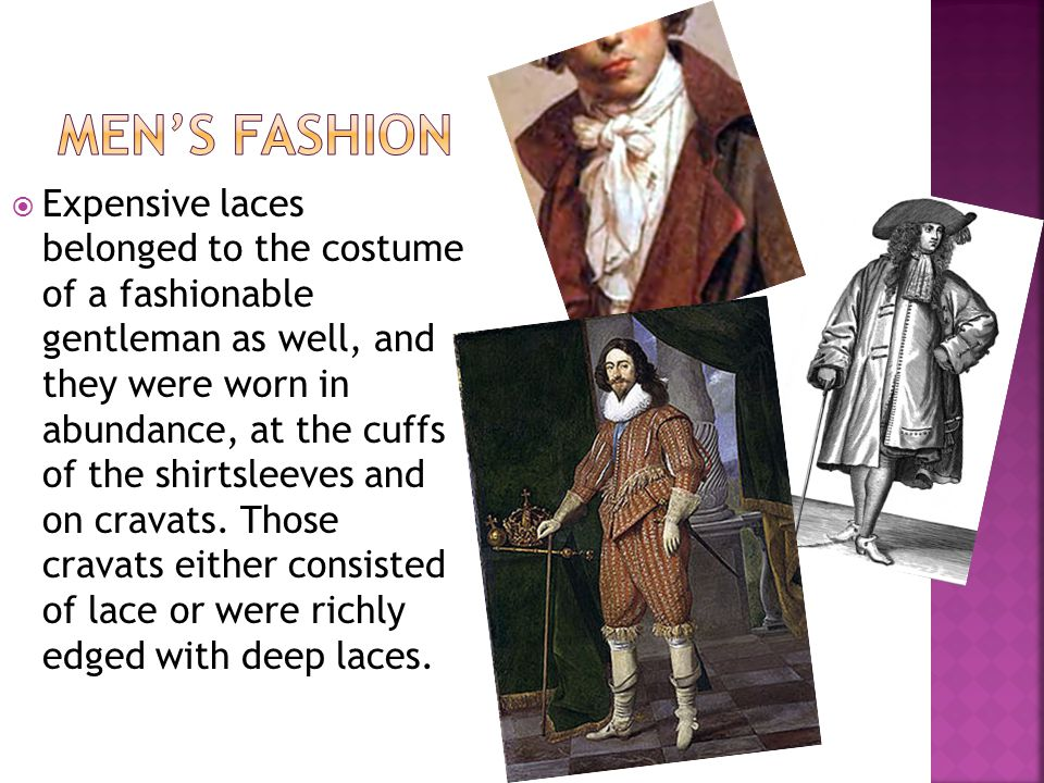 Expensive laces belonged to the costume of a fashionable gentleman as well, and they were worn in abundance, at the cuffs of the shirtsleeves and on cravats.