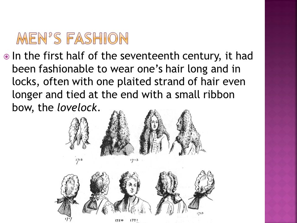 In the first half of the seventeenth century, it had been fashionable to wear ones hair long and in locks, often with one plaited strand of hair even longer and tied at the end with a small ribbon bow, the lovelock.