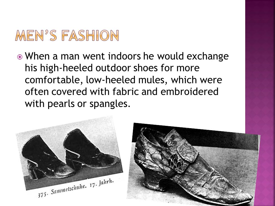 When a man went indoors he would exchange his high-heeled outdoor shoes for more comfortable, low-heeled mules, which were often covered with fabric and embroidered with pearls or spangles.