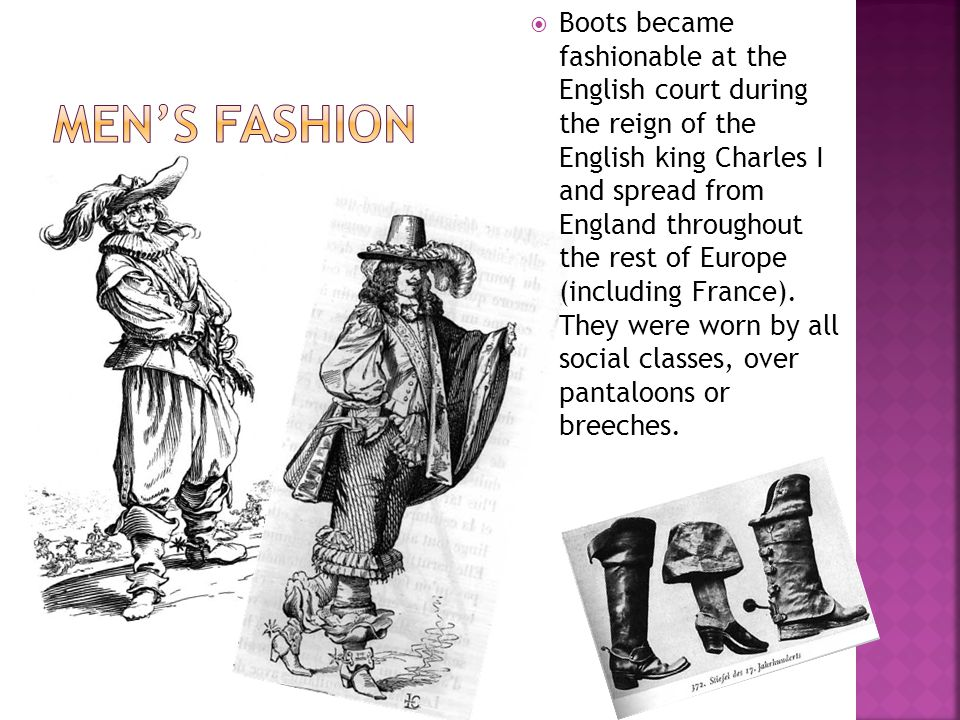 Boots became fashionable at the English court during the reign of the English king Charles I and spread from England throughout the rest of Europe (including France).