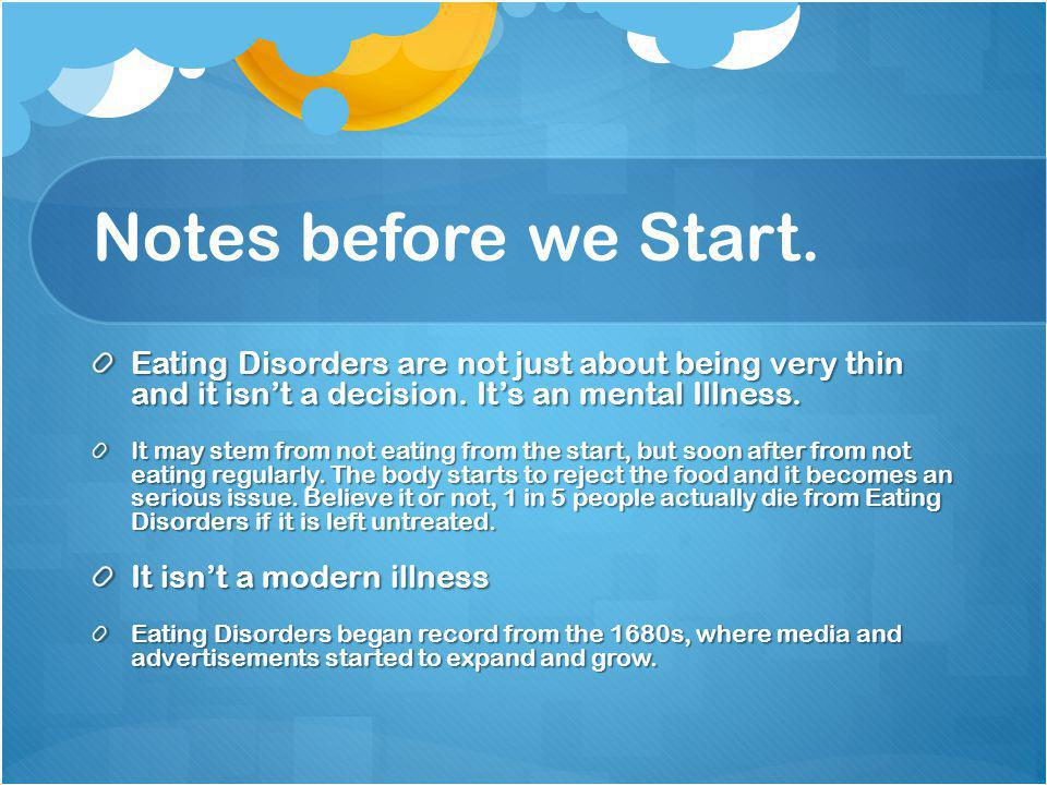 Notes before we Start. Eating Disorders are not just about being very thin and it isnt a decision. Its an mental Illness. It may stem from not eating