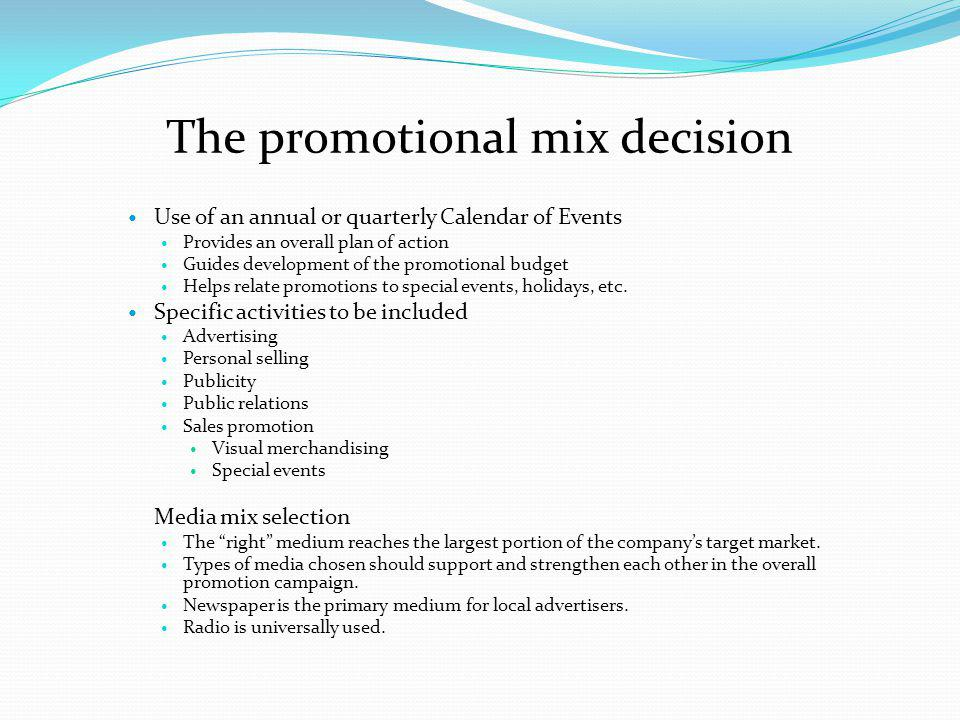 The promotional mix decision Use of an annual or quarterly Calendar of Events Provides an overall plan of action Guides development of the promotional