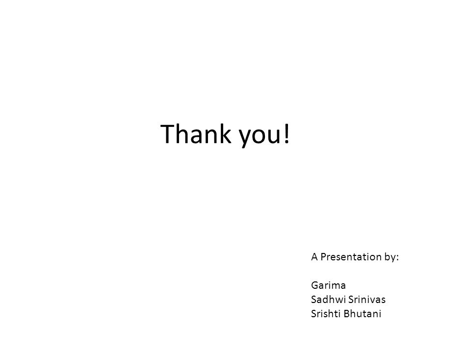 Thank you! A Presentation by: Garima Sadhwi Srinivas Srishti Bhutani