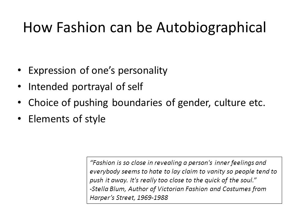 How Fashion can be Autobiographical Expression of ones personality Intended portrayal of self Choice of pushing boundaries of gender, culture etc.