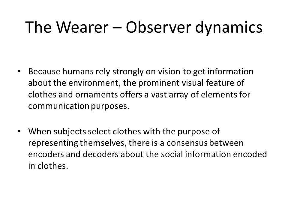 The Wearer – Observer dynamics Because humans rely strongly on vision to get information about the environment, the prominent visual feature of clothes and ornaments offers a vast array of elements for communication purposes.