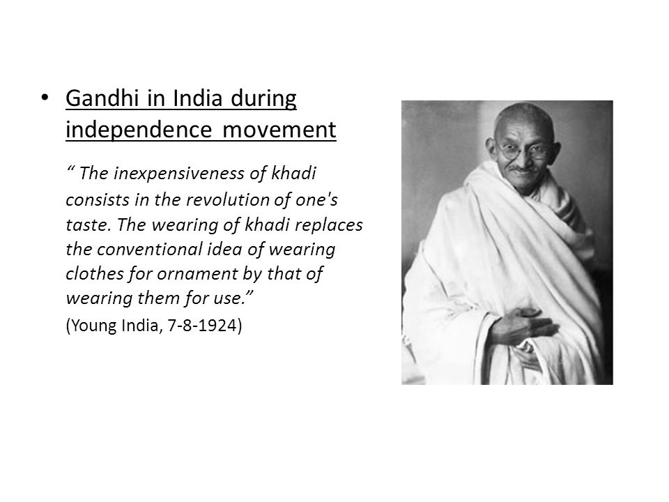 Gandhi in India during independence movement The inexpensiveness of khadi consists in the revolution of one s taste.
