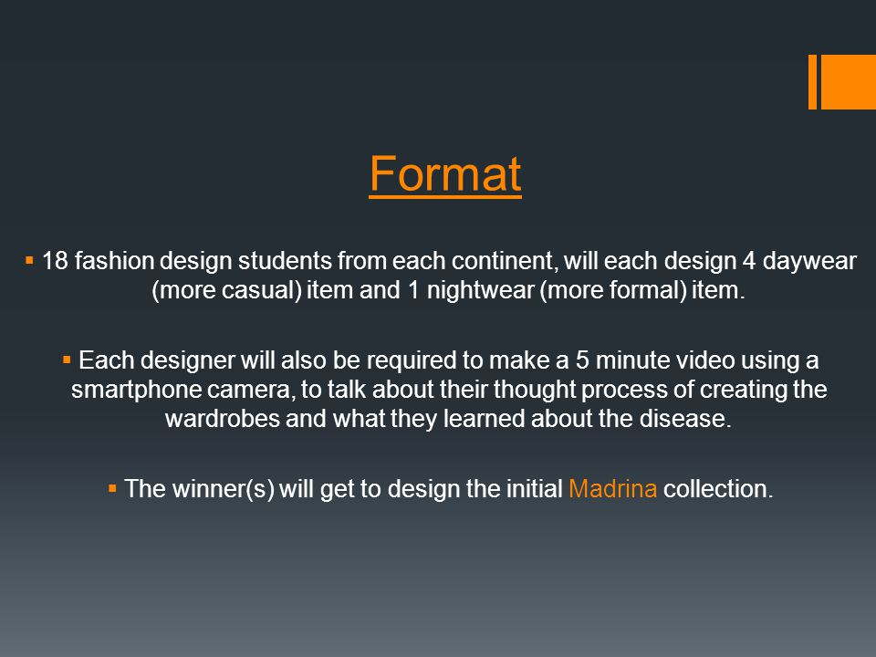 Format 18 fashion design students from each continent, will each design 4 daywear (more casual) item and 1 nightwear (more formal) item. Each designer