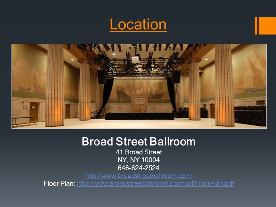 Location Broad Street Ballroom 41 Broad Street NY, NY 10004 646-624-2524 http://www.broadstreetballroom.com/ Floor Plan: http://www.broadstreetballroom.com/pdf/FloorPlan.pdfhttp://www.broadstreetballroom.com/pdf/FloorPlan.pdf
