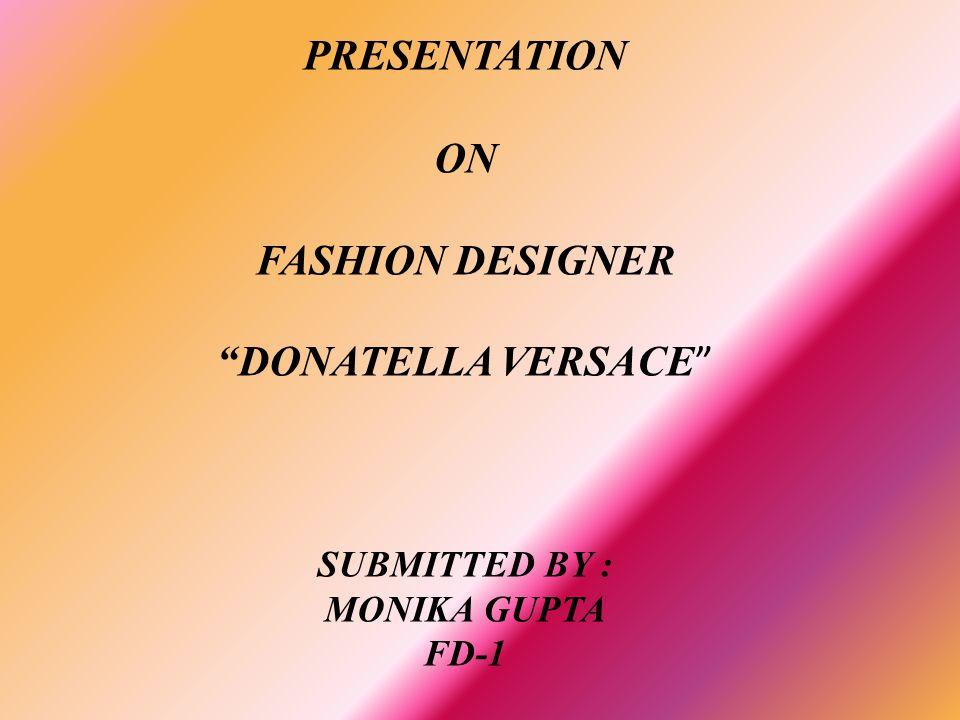 PRESENTATION ON FASHION DESIGNER DONATELLA VERSACE SUBMITTED BY : MONIKA GUPTA FD-1
