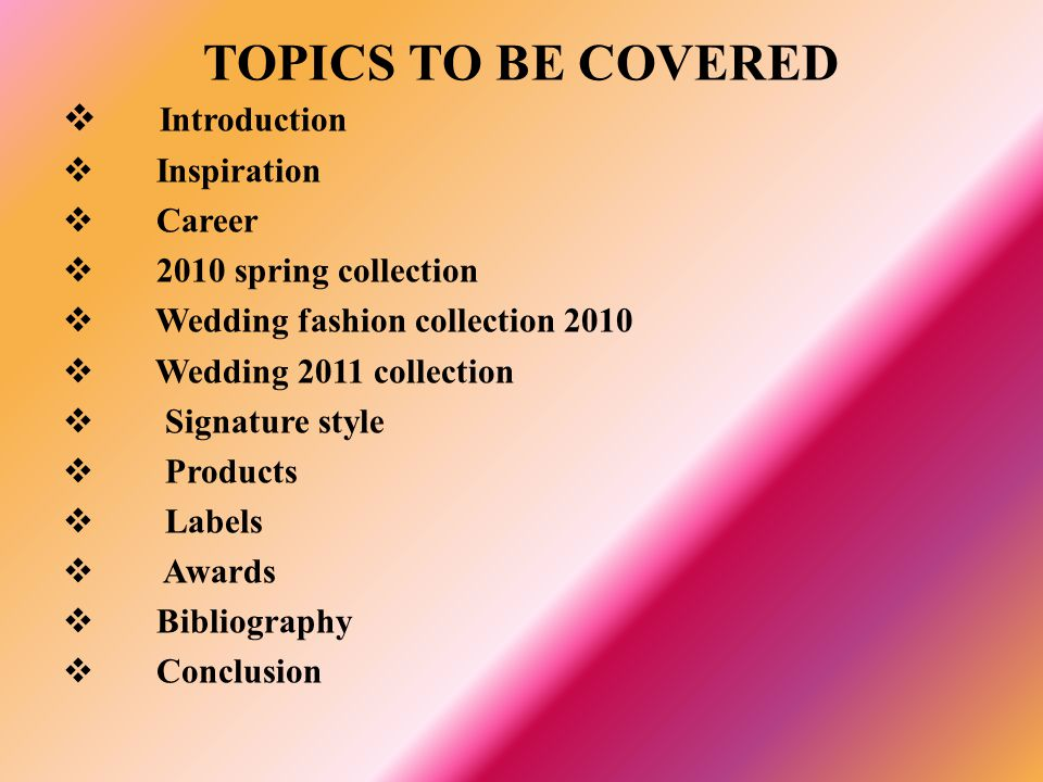 TOPICS TO BE COVERED Introduction Inspiration Career 2010 spring collection Wedding fashion collection 2010 Wedding 2011 collection Signature style Pr