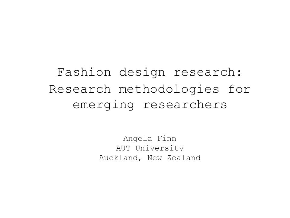 Fashion design research: Research methodologies for emerging researchers Angela Finn AUT University Auckland, New Zealand