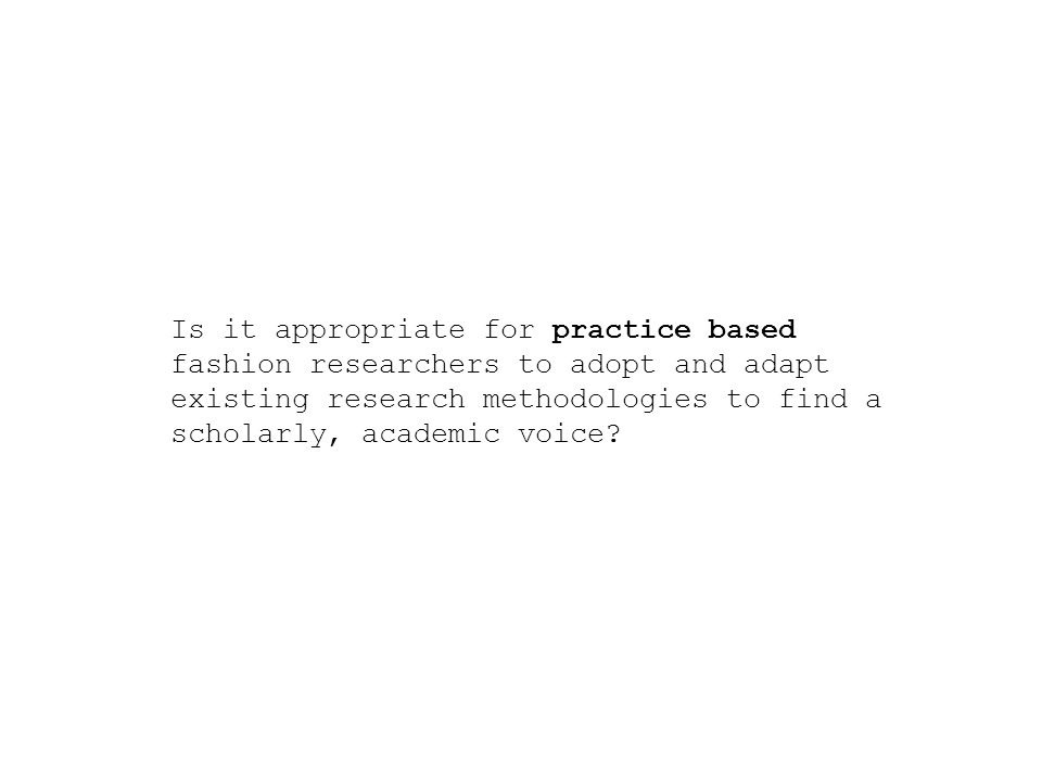 Is it appropriate for practice based fashion researchers to adopt and adapt existing research methodologies to find a scholarly, academic voice?