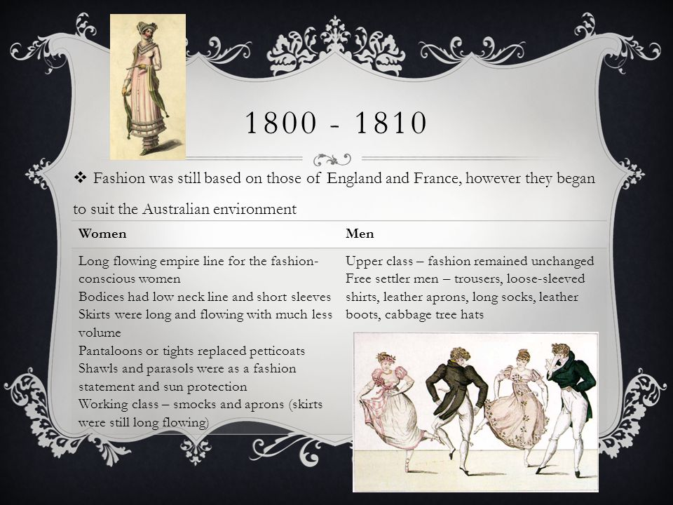 1800 - 1810 Fashion was still based on those of England and France, however they began to suit the Australian environment WomenMen Long flowing empire