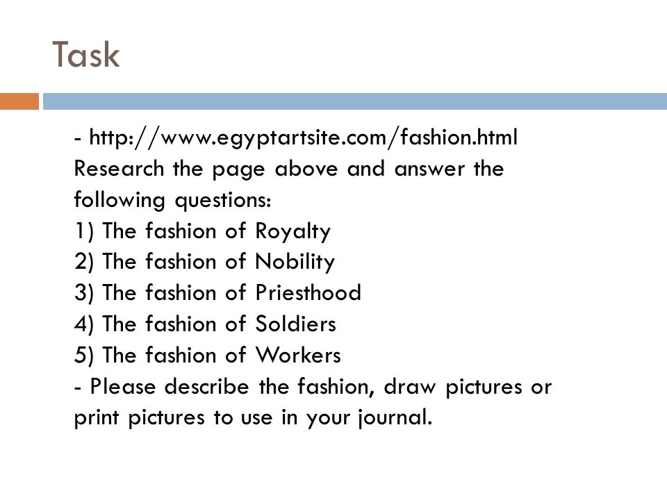 Task - http://www.egyptartsite.com/fashion.html Research the page above and answer the following questions: 1) The fashion of Royalty 2) The fashion of Nobility 3) The fashion of Priesthood 4) The fashion of Soldiers 5) The fashion of Workers - Please describe the fashion, draw pictures or print pictures to use in your journal.