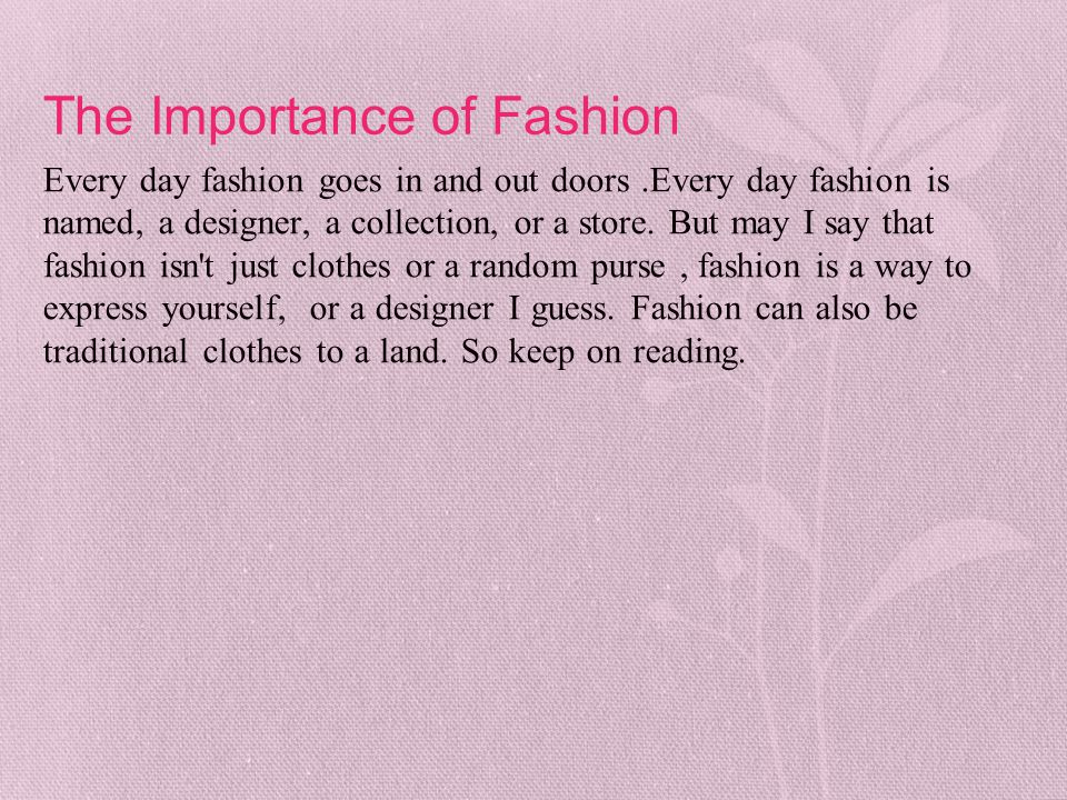 The Importance of Fashion Every day fashion goes in and out doors.Every day fashion is named, a designer, a collection, or a store. But may I say that