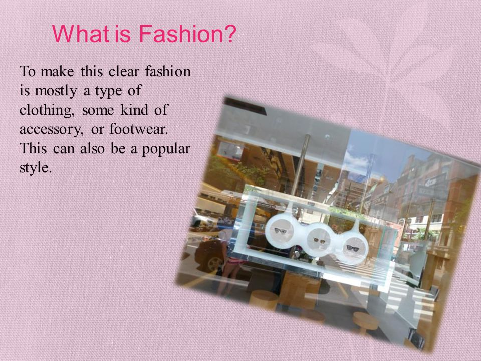 What is Fashion? To make this clear fashion is mostly a type of clothing, some kind of accessory, or footwear. This can also be a popular style.
