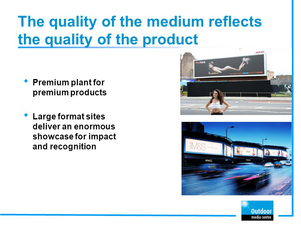 The quality of the medium reflects the quality of the product Premium plant for premium products Large format sites deliver an enormous showcase for i