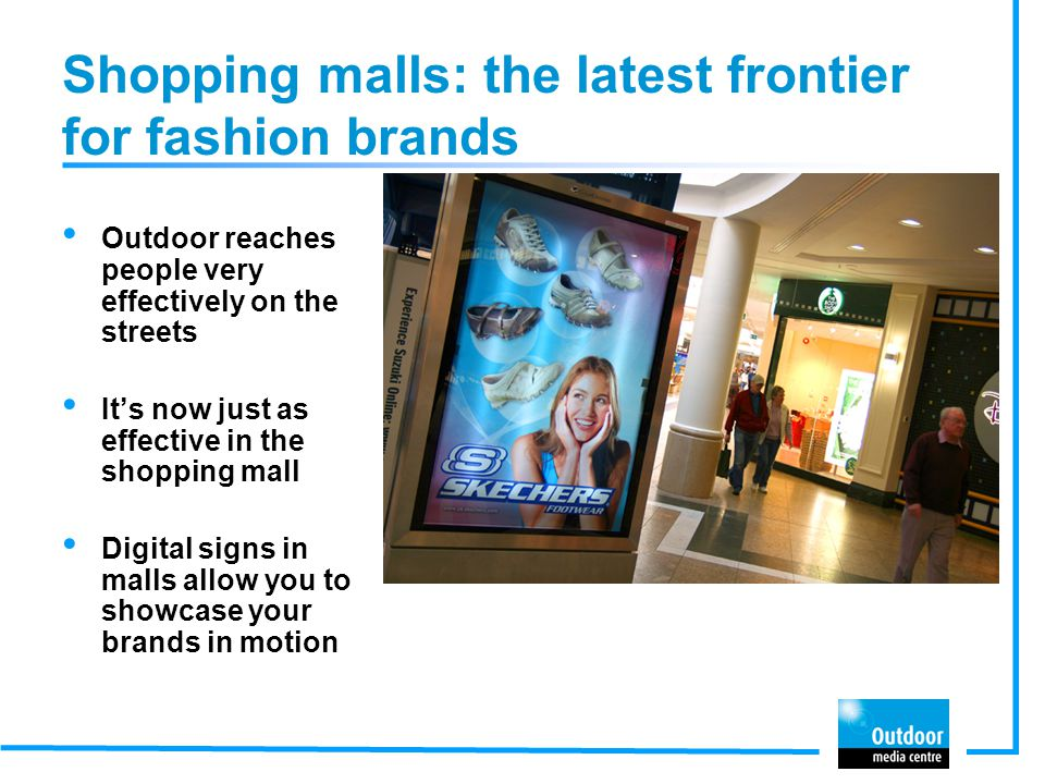 Proven effective for fashion brands Outdoor works brilliantly to keep fashion brands in the public eye Case study results are many and varied across a range of outdoor formats