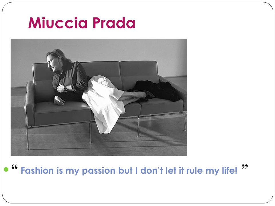 Miuccia Prada Fashion is my passion but I dont let it rule my life!