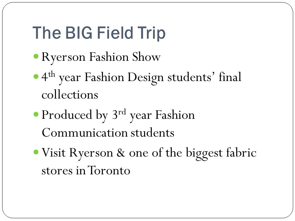 The BIG Field Trip Ryerson Fashion Show 4 th year Fashion Design students final collections Produced by 3 rd year Fashion Communication students Visit
