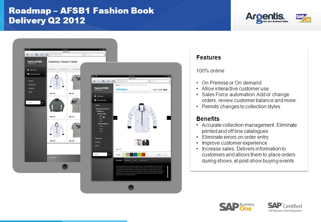 Roadmap – AFSB1 Fashion Book Delivery Q2 2012 Features 100% online On Premise or On demand Allow interactive customer use Sales Force automation.