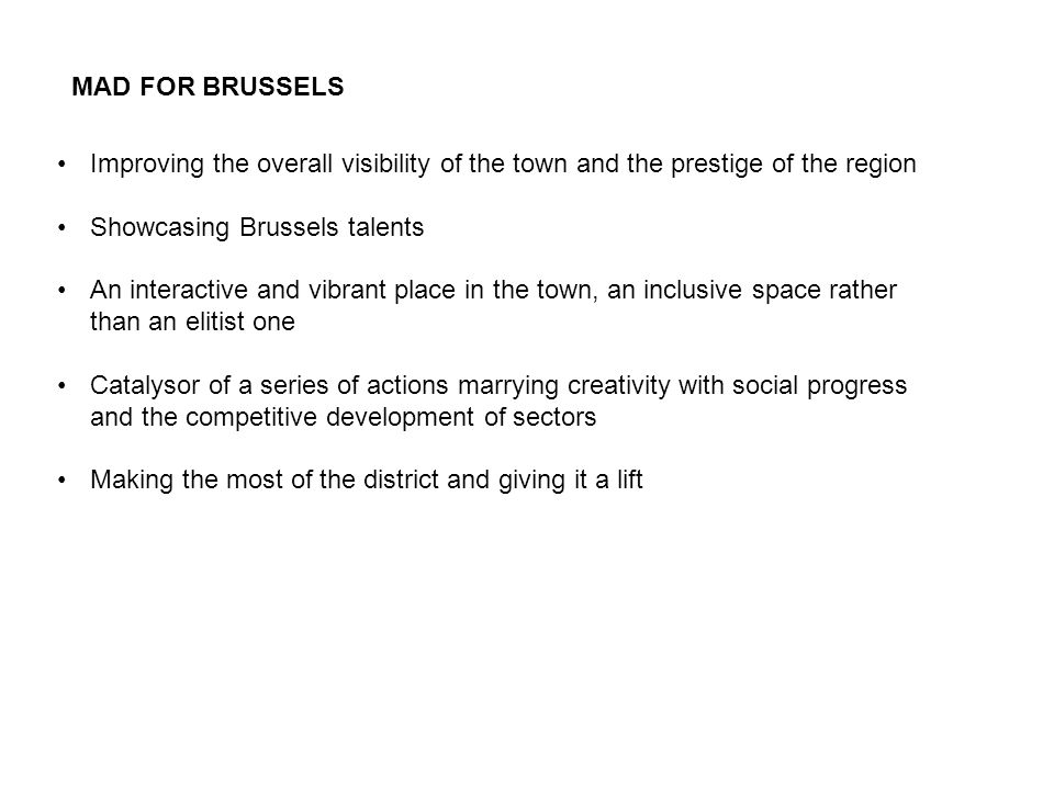 MAD FOR BRUSSELS Improving the overall visibility of the town and the prestige of the region Showcasing Brussels talents An interactive and vibrant place in the town, an inclusive space rather than an elitist one Catalysor of a series of actions marrying creativity with social progress and the competitive development of sectors Making the most of the district and giving it a lift