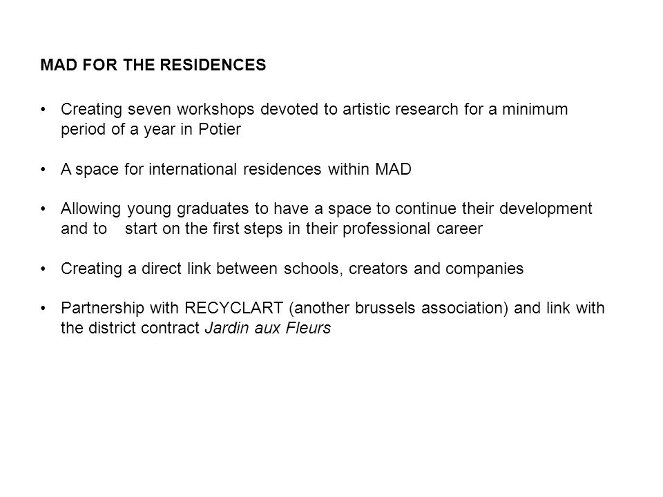 MAD FOR THE RESIDENCES Creating seven workshops devoted to artistic research for a minimum period of a year in Potier A space for international residences within MAD Allowing young graduates to have a space to continue their development and to start on the first steps in their professional career Creating a direct link between schools, creators and companies Partnership with RECYCLART (another brussels association) and link with the district contract Jardin aux Fleurs