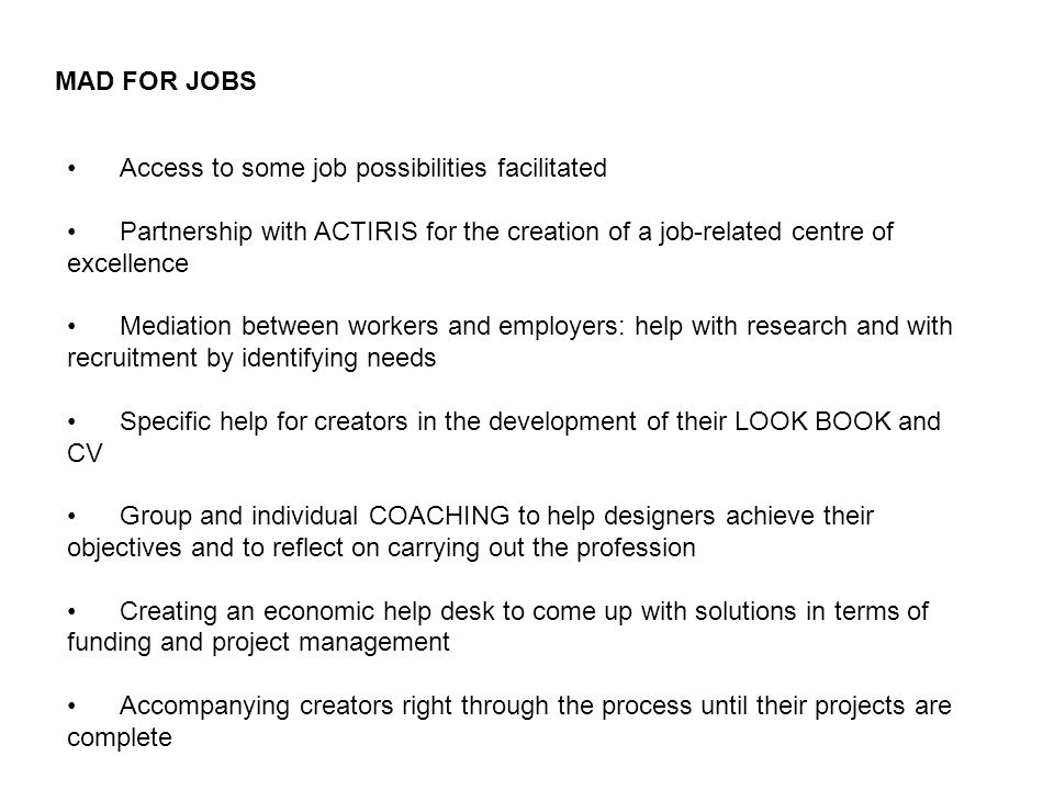 MAD FOR JOBS Access to some job possibilities facilitated Partnership with ACTIRIS for the creation of a job-related centre of excellence Mediation between workers and employers: help with research and with recruitment by identifying needs Specific help for creators in the development of their LOOK BOOK and CV Group and individual COACHING to help designers achieve their objectives and to reflect on carrying out the profession Creating an economic help desk to come up with solutions in terms of funding and project management Accompanying creators right through the process until their projects are complete
