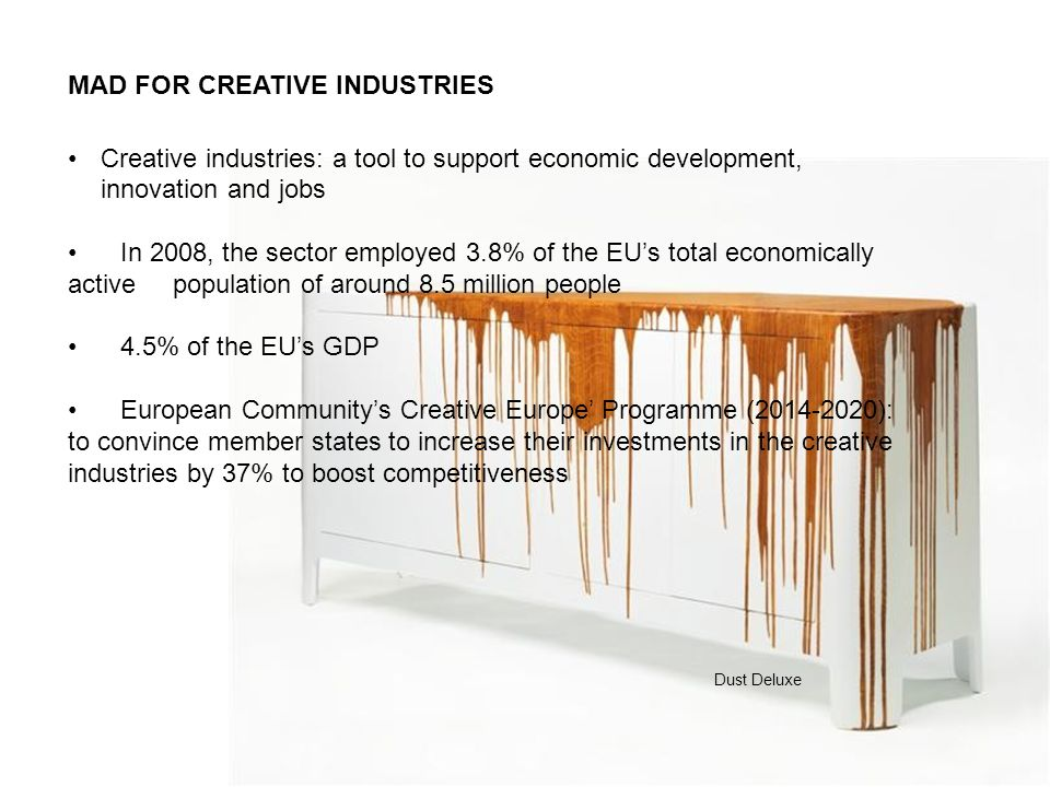 MAD FOR BELGIUM In the future, the cultural and creative industry will be a major sector in Belgium, according to 75% of companies* BELGIAN TOUCH: In the last three to four years, Brussels has started becoming the new place to be in Europe for artists BELGE EPOQUE refers to the creative renaissance in Brussels: a very attractive environment for creatives, the presence of high quality artistic schools (fashion, cinema, architecture and design), high quality event management and the prestige of some cultural institutions (Europalia, la Monnaie) *Etude Culture & Economie, Kurt Salmon 2012