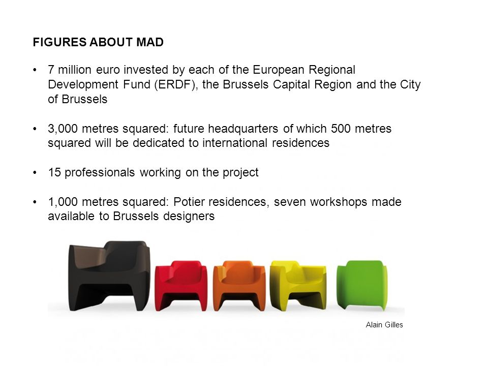 FIGURES ABOUT MAD 7 million euro invested by each of the European Regional Development Fund (ERDF), the Brussels Capital Region and the City of Brussels 3,000 metres squared: future headquarters of which 500 metres squared will be dedicated to international residences 15 professionals working on the project 1,000 metres squared: Potier residences, seven workshops made available to Brussels designers Alain Gilles