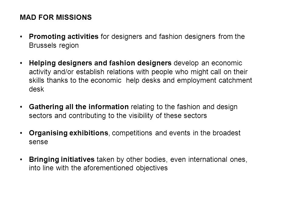Promoting activities for designers and fashion designers from the Brussels region Helping designers and fashion designers develop an economic activity and/or establish relations with people who might call on their skills thanks to the economic help desks and employment catchment desk Gathering all the information relating to the fashion and design sectors and contributing to the visibility of these sectors Organising exhibitions, competitions and events in the broadest sense Bringing initiatives taken by other bodies, even international ones, into line with the aforementioned objectives MAD FOR MISSIONS