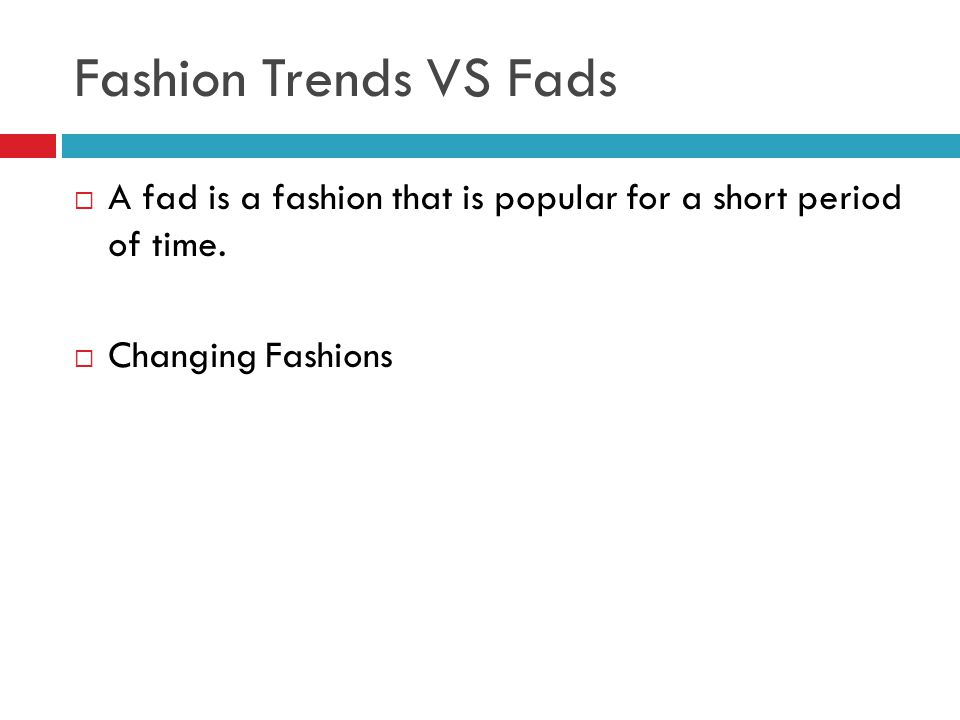 Fashion Trends VS Fads A fad is a fashion that is popular for a short period of time. Changing Fashions