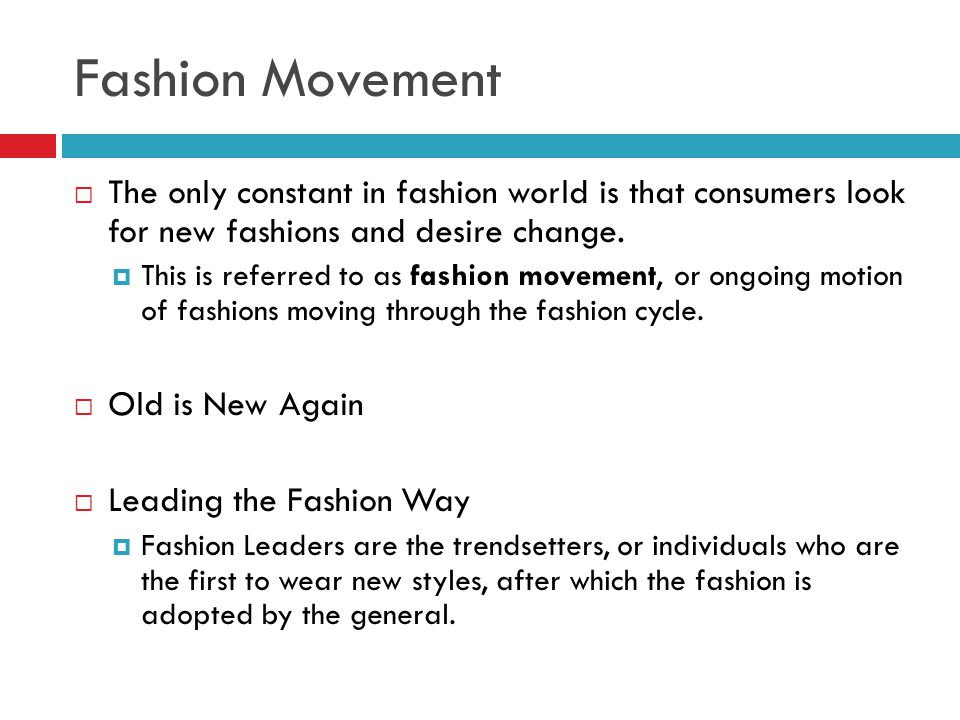 Fashion Movement The only constant in fashion world is that consumers look for new fashions and desire change. This is referred to as fashion movement