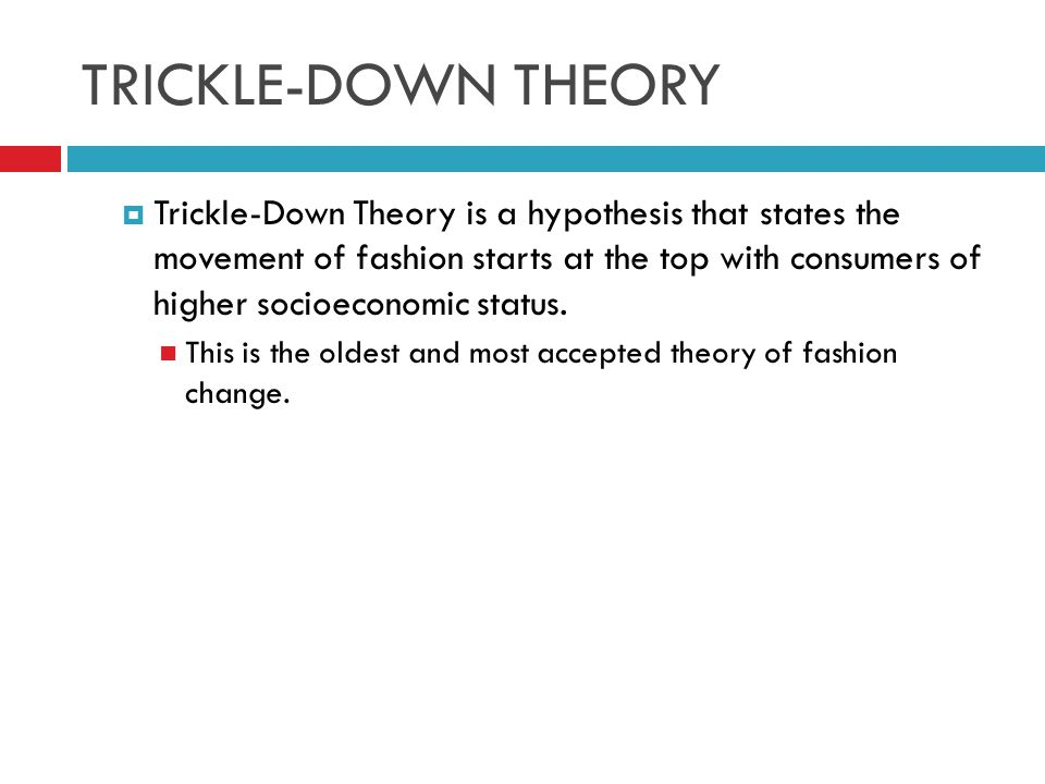 TRICKLE-DOWN THEORY Trickle-Down Theory is a hypothesis that states the movement of fashion starts at the top with consumers of higher socioeconomic s