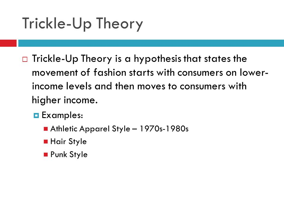Trickle-Up Theory Trickle-Up Theory is a hypothesis that states the movement of fashion starts with consumers on lower- income levels and then moves t