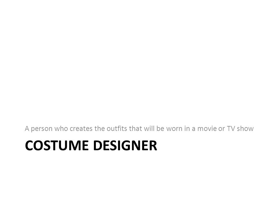 COSTUME DESIGNER A person who creates the outfits that will be worn in a movie or TV show