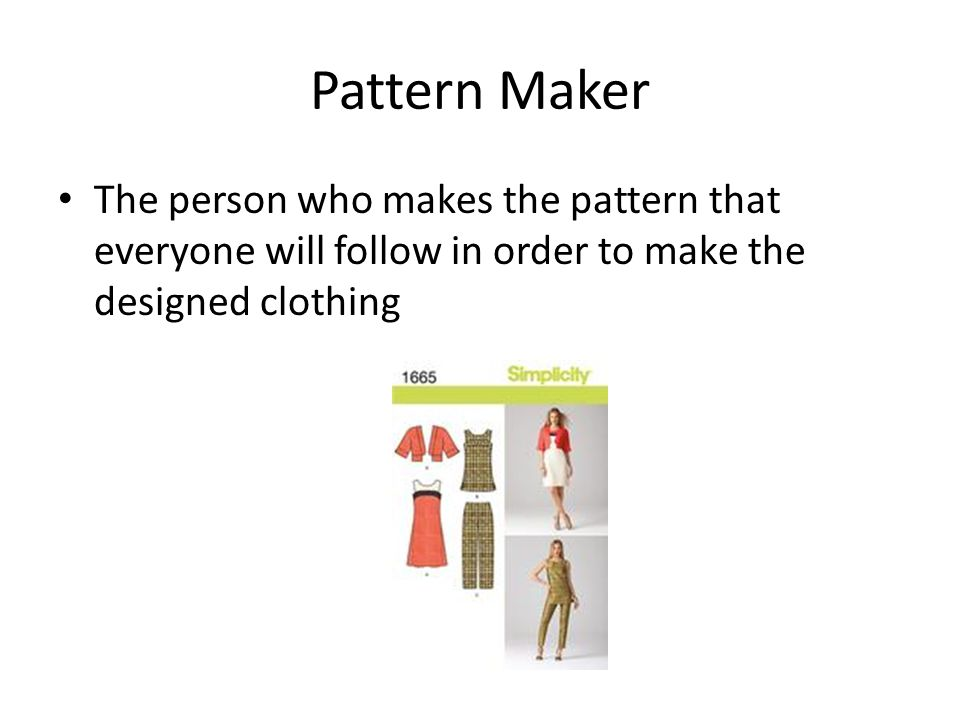 Pattern Maker The person who makes the pattern that everyone will follow in order to make the designed clothing