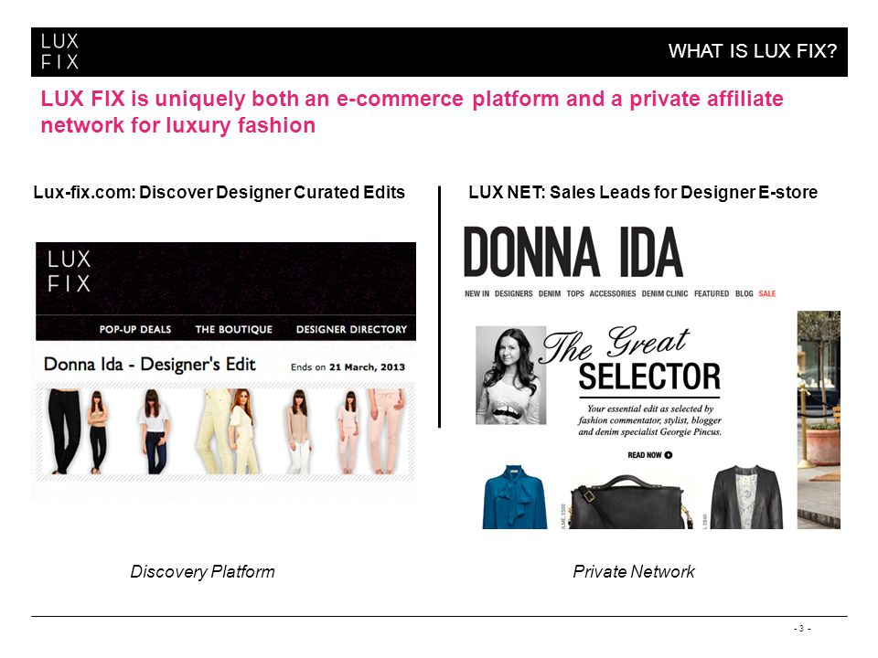 - 3 - WHAT IS LUX FIX? LUX FIX is uniquely both an e-commerce platform and a private affiliate network for luxury fashion Lux-fix.com: Discover Design