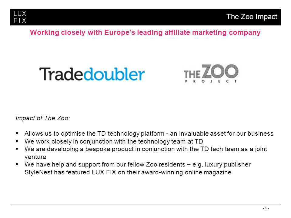 - 8 - Working closely with Europes leading affiliate marketing company The Zoo Impact Impact of The Zoo: Allows us to optimise the TD technology platform - an invaluable asset for our business We work closely in conjunction with the technology team at TD We are developing a bespoke product in conjunction with the TD tech team as a joint venture We have help and support from our fellow Zoo residents – e.g.