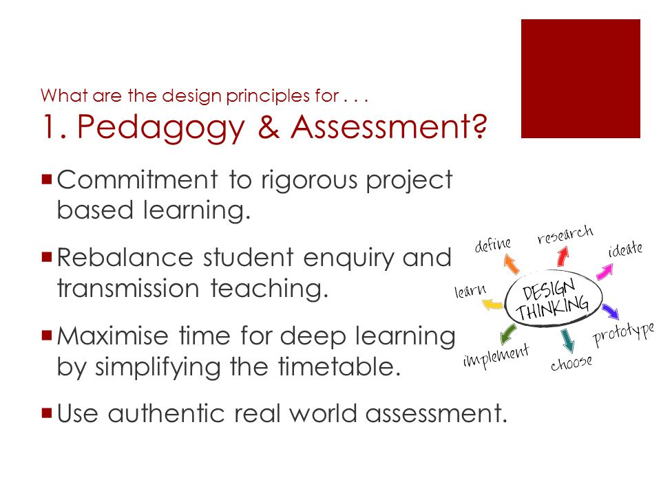 What are the design principles for... 1. Pedagogy & Assessment? Commitment to rigorous project based learning. Rebalance student enquiry and transmiss