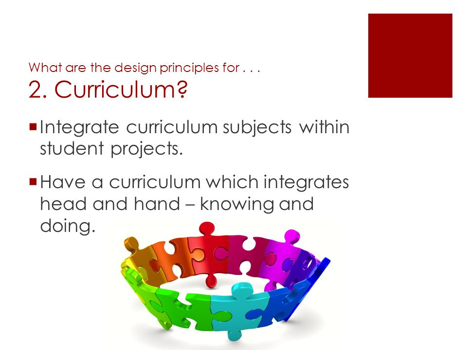 What are the design principles for... 2. Curriculum? Integrate curriculum subjects within student projects. Have a curriculum which integrates head an