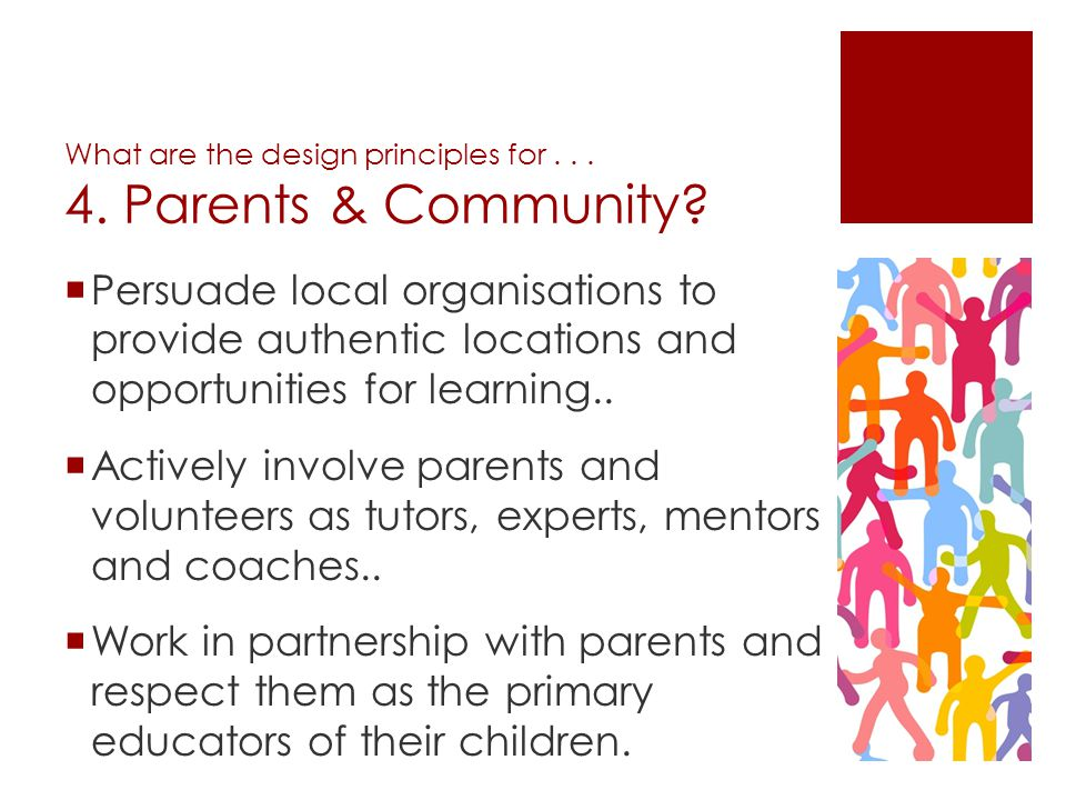 What are the design principles for... 4. Parents & Community? Persuade local organisations to provide authentic locations and opportunities for learni
