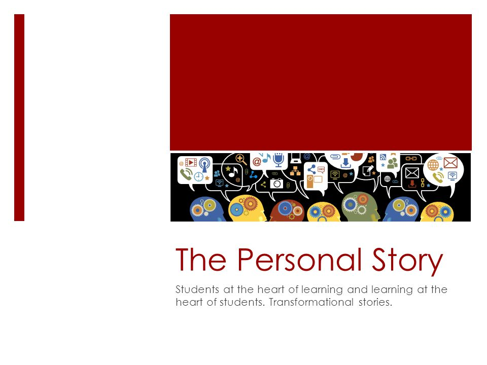 The Personal Story Students at the heart of learning and learning at the heart of students. Transformational stories.