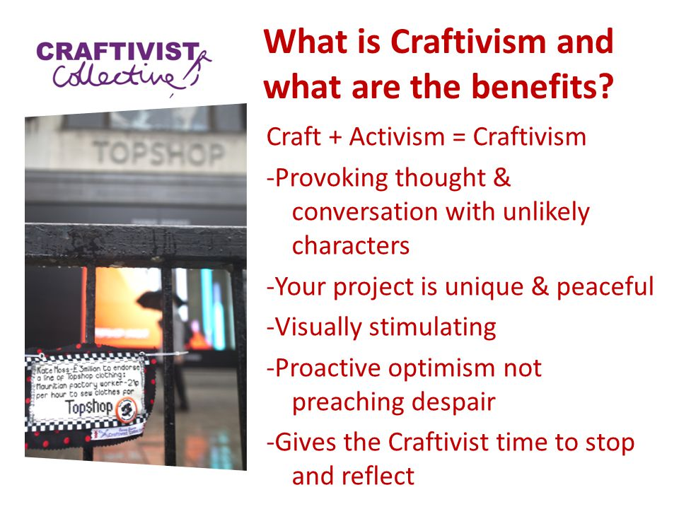 What is Craftivism and what are the benefits? Craft + Activism = Craftivism -Provoking thought & conversation with unlikely characters -Your project i