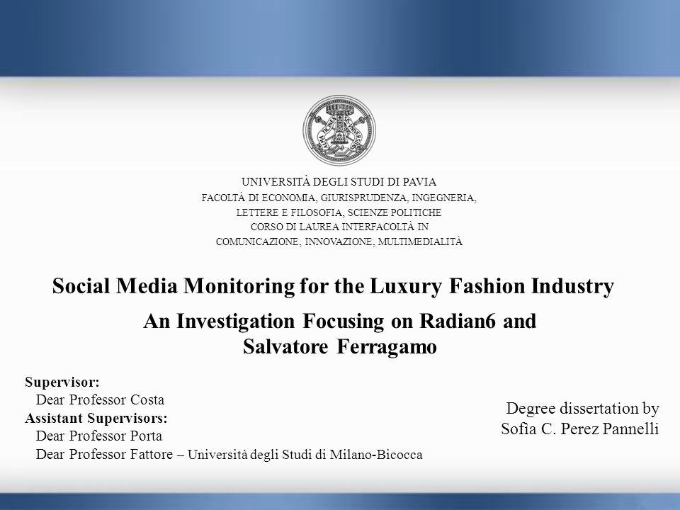 Social Media Monitoring for the Luxury Fashion Industry An Investigation Focusing on Radian6 and Salvatore Ferragamo UNIVERSITÀ DEGLI STUDI DI PAVIA FACOLTÀ DI ECONOMIA, GIURISPRUDENZA, INGEGNERIA, LETTERE E FILOSOFIA, SCIENZE POLITICHE CORSO DI LAUREA INTERFACOLTÀ IN COMUNICAZIONE, INNOVAZIONE, MULTIMEDIALITÀ Supervisor: Dear Professor Costa Assistant Supervisors: Dear Professor Porta Dear Professor Fattore – Università degli Studi di Milano-Bicocca Degree dissertation by Sofìa C.