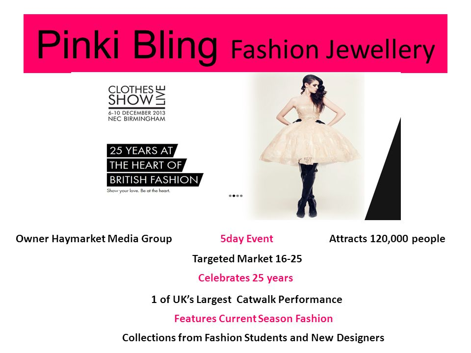 Pinki Bling Fashion Jewellery Attracts 120,000 people Celebrates 25 years 1 of UKs Largest Catwalk Performance Features Current Season Fashion Collections from Fashion Students and New Designers Owner Haymarket Media Group5day Event Targeted Market 16-25