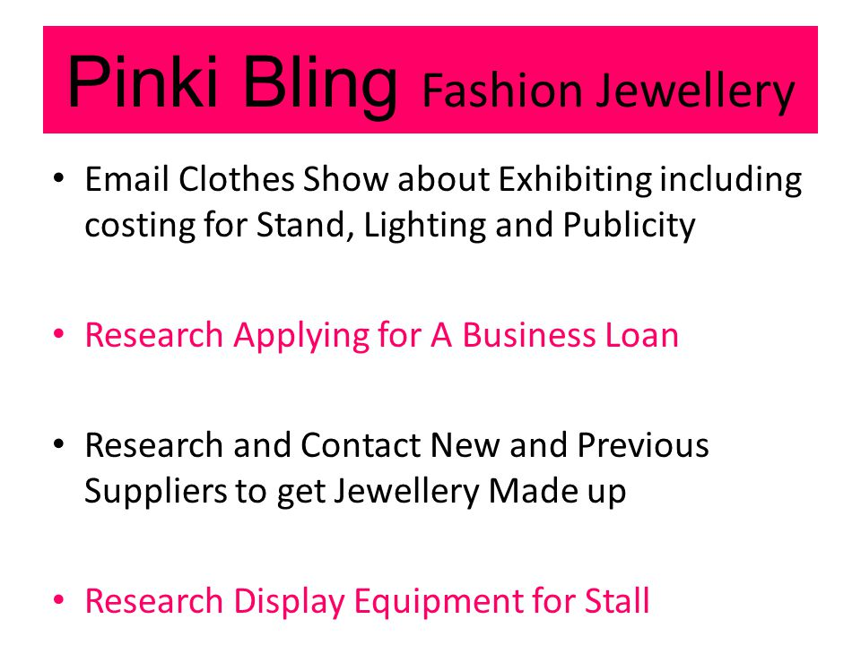 Pinki Bling Fashion Jewellery Email Clothes Show about Exhibiting including costing for Stand, Lighting and Publicity Research Applying for A Business Loan Research and Contact New and Previous Suppliers to get Jewellery Made up Research Display Equipment for Stall