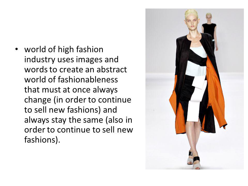 world of high fashion industry uses images and words to create an abstract world of fashionableness that must at once always change (in order to continue to sell new fashions) and always stay the same (also in order to continue to sell new fashions).